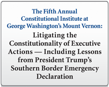 The Fifth Annual Constitutional Institute at George Washington's Mount Vernon: Litigating the Constitutionality of Executive Actions — Including Lessons from President Trump's Southern Border Emergency Declaration